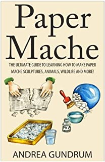 Paper Mache: The Ultimate Guide to Learning How to Make Paper Mache Sculptures, Animals, Wildlife and More! (How to Paper Mache - Paper Mache - Paper ... Paper Mache for Beginners - Arts and Crafts)