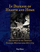 In Defense of Hearth and Home: The History of the Thirteen Colonial Militias from 1607-1775 (The Thirteen Colonial and Revolutionary Militias)