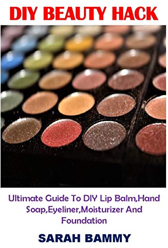 DIY BEAUTY HACK: Ultimate Guide To DIY Lip Balm,Hand Soap,Eyeliner,Moisturizer And Foundation (English Edition)