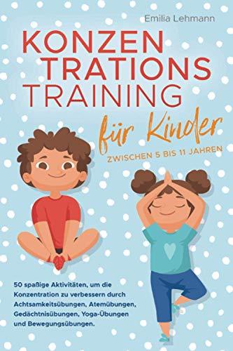 Konzentrationstraining für Kinder zwischen 5 bis 11 Jahren: 50 spaßige Aktivitäten, um die Konzentration zu verbessern durch Achtsamkeitsübungen, Atemübungen, Gedächtnisübungen und Yoga-Übungen