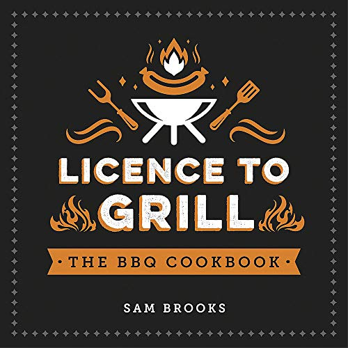 Licence to Grill: Savoury and Sweet Recipes for the Ultimate BBQ Spread: The Perfect Valentine's Gift for Him