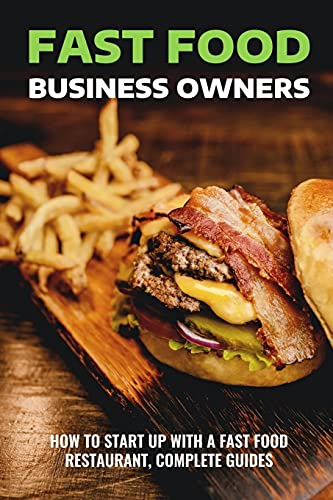 Fast Food Business Owners: How To Start Up With A Fast Food Restaurant, Complete Guides: Things To Consider When Opening A Fast Food Restaurant