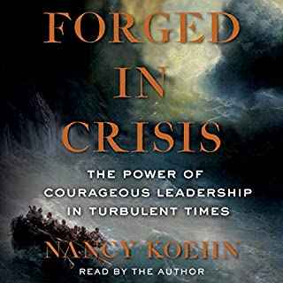 Forged in Crisis     The Power of Courageous Leadership in Turbulent Times              By:                                                                                                                                 Nancy Koehn                               Narrated by:                                                                                                                                 Nancy Koehn                      Length: 16 hrs and 28 mins     153 ratings     Overall 4.3