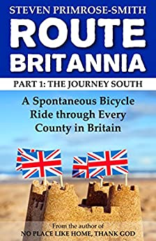 Route Britannia, the Journey South: A Spontaneous Bicycle Ride through Every County in Britain by [Steven Primrose-Smith]