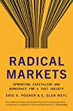 Radical Markets: Uprooting Capitalism and Democracy for a Just Society - Eric A. Posner