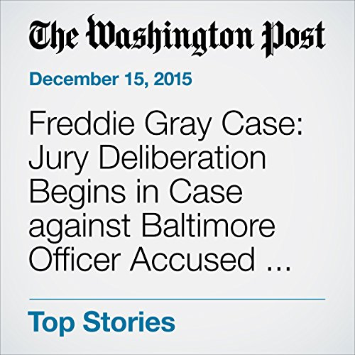 Freddie Gray Case: Jury Deliberation Begins in Case against Baltimore Officer Accused of Involuntary Manslaughter audiobook cover art