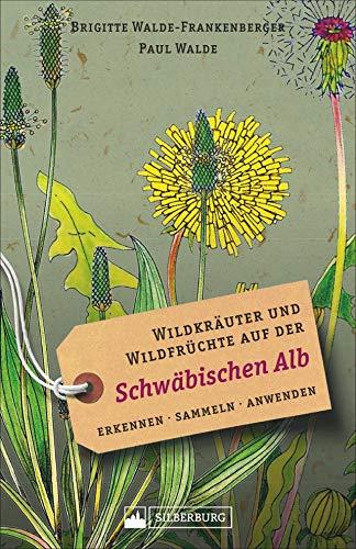 Wildkräuter und Wildfrüchte auf der Schwäbischen Alb. Erkennen, sammeln, anwenden. Wildpflanzen-Ratgeber für Wanderer, Sammler und botanisch Interessierte. Mit Infos und Anwendungshinweisen.