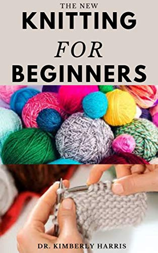 THE NEW KNITTING FOR BEGINNERS: Master the art of knitting through step by step instruction and become an expert in a short period of time. (English Edition)