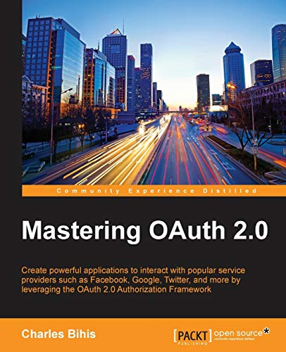 Mastering OAuth 2.0: Create powerful applications to interact with popular service providers such as Facebook, Google, Twitter, and more by leveraging the OAuth 2.0 Authorization Framework