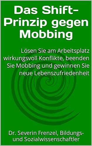 Das Shift-Prinzip gegen Mobbing: Lösen Sie am Arbeitsplatz wirkungsvoll Konflikte, beenden Sie Mobbing und gewinnen Sie neue Lebenszufriedenheit