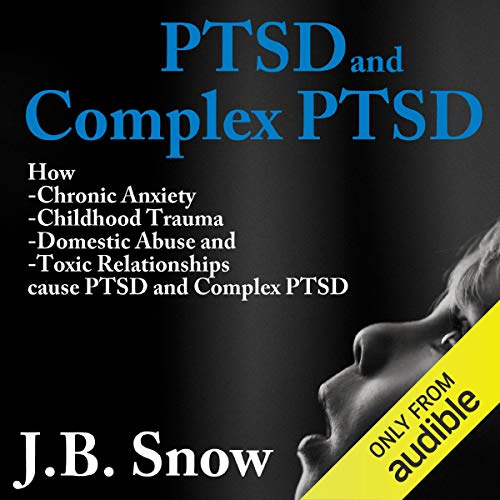 PTSD and Complex PTSD: How Chronic Anxiety, Childhood Trauma, Domestic Abuse and Toxic Relationships Cause PTSD and Complex PTSD  By  cover art