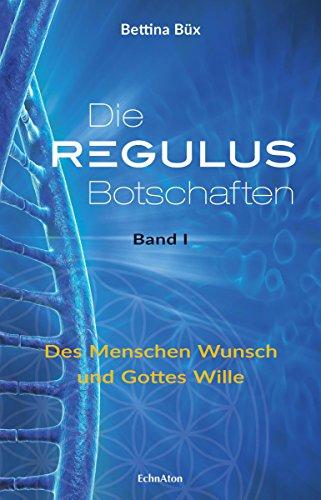 Die Regulus-Botschaften: Band I: Des Menschen Wunsch und Gottes Wille (German Edition)