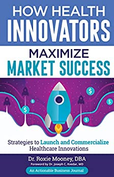 How Health Innovators Maximize Market Success: Strategies to Launch and Commercialize Healthcare Innovations by [Dr. Roxie  Mooney]