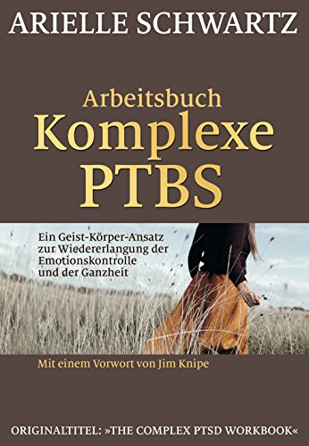 Arbeitsbuch Komplexe PTBS: Ein Geist-Körper-Ansatz zur Wiedererlangung der Emotionskontrolle und der Ganzheit