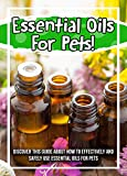 Essential Oils For Pets! Discover This Guide About How To Effectively And Safely Use Essential Oils For Pets (English Edition)