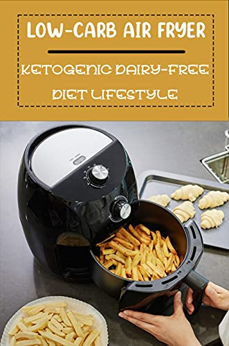 Low-Carb Air Fryer: Ketogenic Dairy-Free Diet Lifestyle: Air Fryer Cookbook Healthy (English Edition)