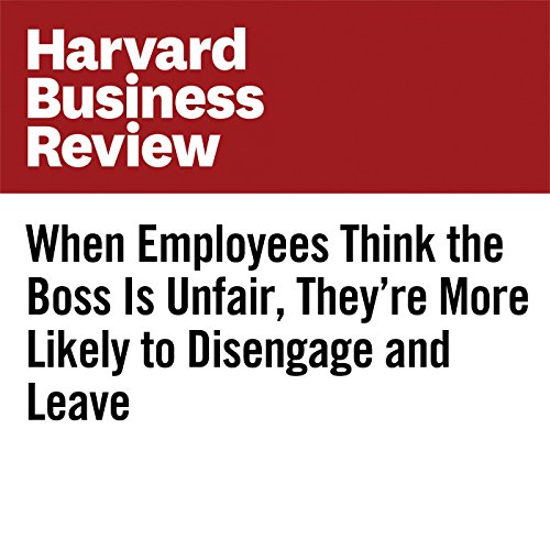 When Employees Think the Boss Is Unfair, They're More Likely to Disengage and Leave copertina