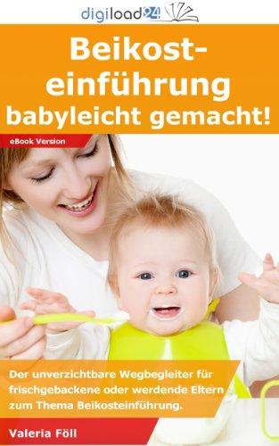 Beikosteinführung: Babyleicht gemacht - Der unverzichtbare Wegbegleiter für frischgebackene oder werdende Eltern zum Thema Beikosteinführung.
