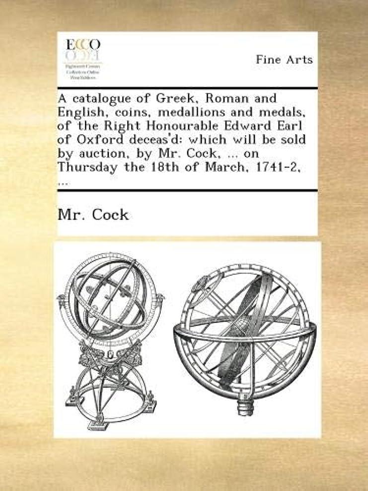 部分的に忌まわしい不機嫌A catalogue of Greek, Roman and English, coins, medallions and medals, of the Right Honourable Edward Earl of Oxford deceas'd: which will be sold by auction, by Mr. Cock, ... on Thursday the 18th of March, 1741-2, ...