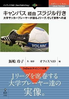 [飯嶋 玲子, オフィスNID]のキャンパス経由ブラジル行き 大学サッカープレーヤーが語るJ リーグ、そして世界への道 OnDeck Books (OnDeck Books(NextPublishing))
