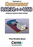 Projetando um Conversor RS232USB Projeto de esquema e layout no KiCad (Portuguese Edition)