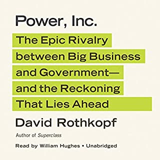 Power, Inc.     The Epic Rivalry between Big Business and Government—and the Reckoning That Lies Ahead              By:                                                                                                                                 David Rothkopf                               Narrated by:                                                                                                                                 William Hughes                      Length: 16 hrs and 33 mins     27 ratings     Overall 3.7