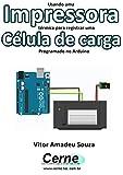 Usando uma Impressora térmica para registrar uma Célula de carga Programado no Arduino (Portuguese Edition)