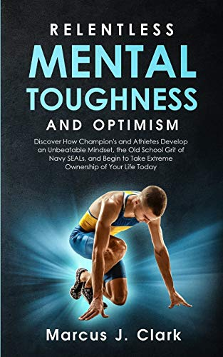 Relentless Mental Toughness and Optimism: Discover How Champion's and Athletes Develop an Unbeatable Mindset, the Old School Grit of Navy SEALs, and Begin to Take Extreme Ownership of Your Life Today