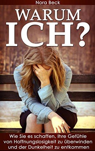 Warum Ich?: Wie Sie es schaffen, Ihre Gefühle von Hoffnungslosigkeit zu überwinden, der Dunkelheit zu entkommen und die Lebensfreude wiederzufinden (Depression, ... glücklich werden, glücklich sein)
