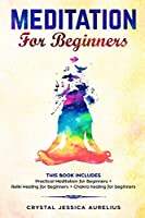 Meditation: for Beginners This Book Includes - Practical Meditation for Beginners + Reiki Healing for Beginners + Chakra healing for beginners
