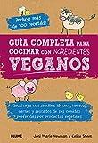 Guía completa para cocinar con ingredientes veganos: Sustituya con sencillez lácteos, huevos, carnes y pescados de sus comidas preferidas por productos vegetales