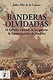 Banderas olvidadas: El Ejército español en las guerras de Emancipación: 6 (Historia de España)