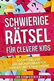 Schwierige Rätsel für Clevere Kids: 300 RÄTSEL UND KNOBELAUFGABEN FÜR KINDER UND ERWACHSENE