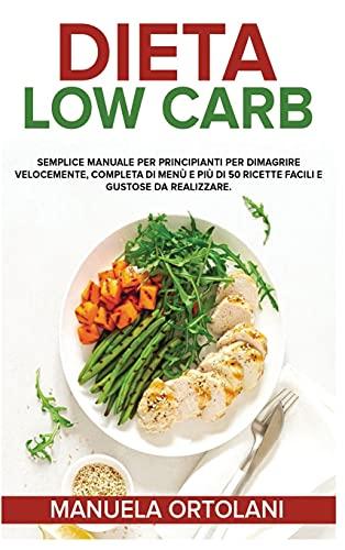 DIETA LOW CARB: Semplice manuale per principianti per dimagrire velocemente, completa di menù e più di 50 ricette facili e gustose da realizzare. Low Carb Diet (Italian Version)