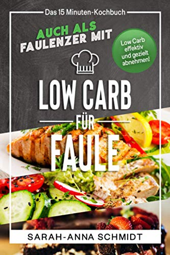 Low Carb für Faule: Das 15 Minuten-Kochbuch – auch als Faulenzer mit Low Carb effektiv und gezielt abnehmen! (inkl. Abnehmtagebuch)