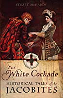 The White Cockade: Historical Tales of the Jacobites