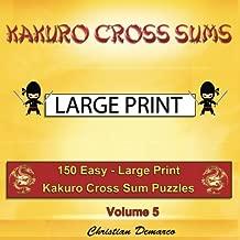 Kakuro Cross Sums - Large Print: 150 Easy - Large Print Kakuro Cross Sum Puzzles - Volume 5 (150 Easy Kakuro Cross Sums)