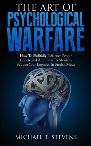 The Art Of Psychological Warfare: How To Skillfully Influence People Undetected And How To Mentally Subdue Your Enemies In Stealth Mode