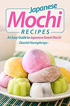 Japanese Mochi Recipes: An Easy Guide to Japanese Sweet Mochi by [Daniel Humphreys]