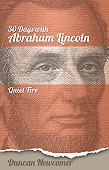 Thirty Days With Abraham Lincoln: Quiet Fire by [Duncan D. Newcomer, Peter Wallace, John Burt]