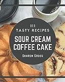 111 Tasty Sour Cream Coffee Cake Recipes: Enjoy Everyday With Sour Cream Coffee Cake Cookbook!