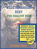 The Mediterranean Diet for Healthy Body Energy: 2 BOOKS IN 1: COOKBOOK + DIET ED.Discover 250+ Healthy and Natural, Food-based Delicious, and Easy to Follow Recipes to Enjoy your Food Every Day and a New Lifestyle!!! Meat, Seafood, and Vegetarian Food!!
