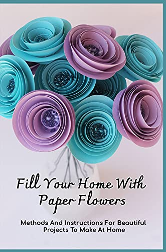 Fill Your Home With Paper Flowers: Methods And Instructions For Beautiful Projects To Make At Home: Beginner Tips For Paper Flowers (English Edition)