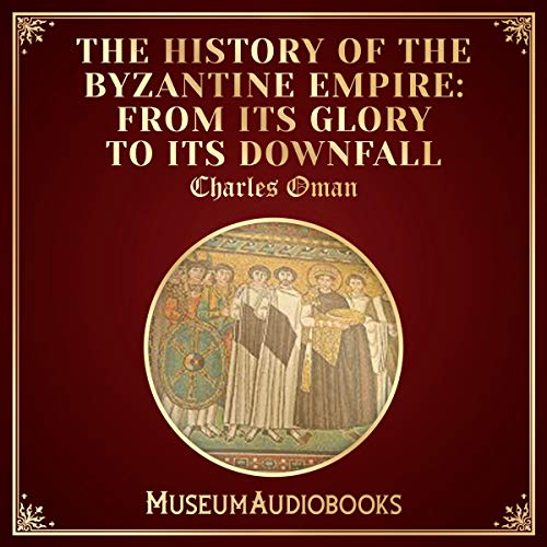 The History of the Byzantine Empire: From Its Glory to Its Downfall audiobook cover art