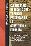 CUESTIONARIO DE TODO LO QUE TE PUEDEN PREGUNTAR DE LA CONSTITUCIÓN ESPAÑOLA: 2.590 PREGUNTAS CORTAS QUE TE PREPARARÁN PARA CUALQUIER PREGUNTA DE TEST