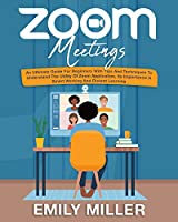 Zoom Meetings: An Ultimate Guide for Beginners With Tips and Techniques to Understand the Utility of Zoom Application, its Importance in Smart Working and Distant Learning Front Cover