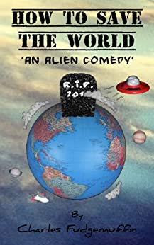 How To Save The World: An Alien Comedy by [Charles Fudgemuffin]