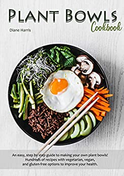 Plant Bowls Cookbook: An easy, step by step guide to making your own plant bowls! Hundreds of recipes with vegetarian, vegan, and gluten-free options to improve your health. by [Diane  Harris]