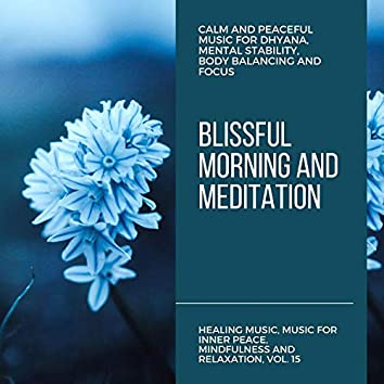 Blissful Morning And Meditation (Calm And Peaceful Music For Dhyana, Mental Stability, Body Balancing And Focus) (Healing Music, Music For Inner Peace, Mindfulness And Relaxation, Vol. 15)