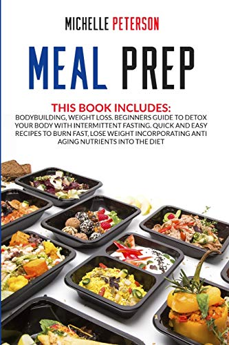 Meal Prep: Bodybuilding, Weight Loss. Beginners Guide to Detox your Body with Intermittent Fasting. Quick and Easy Recipes to Burn Fast, Lose Weight Incorporating Anti Aging Nutrients Into the Diet